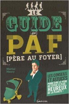 Le guide du PAF (Père Au Foyer) - Les conseils et astuces pour être le père le plus heureux de la planète ! de Martial Maury ( 1 mai 2015 )
