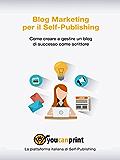 Blog Marketing pr il Self-Publishing - Come creare e gestire un blog di successo come scrittore