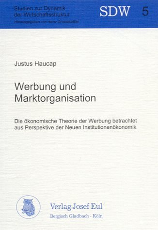 Werbung und Marktorganisation: Die ökonomische Theorie der Werbung betrachtet aus Perspektive der Neuen Institutionenökonomik (Studien zur Dynamik der Wirtschaftsstruktur) by Justus Haucap (1998-09-01)