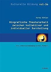 Biographische Theaterarbeit zwischen kollektiver und individueller Darstellung: Ein theaterpädagogisches Modell (Kulturelle Bildung)