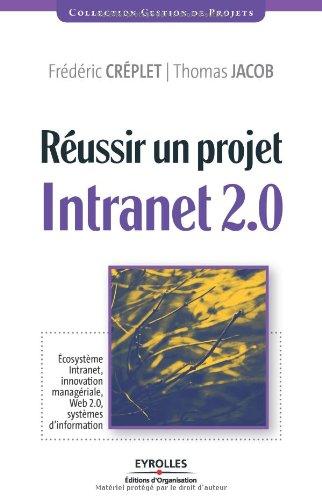 Réussir un projet Intranet 2.0: Ecosystème Intranet, innovation managériale, Web 2.0, systèmes d'information