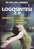 Logosintesi 2.0. Guarisci le tue emozioni, i tuoi ricordi e le tue credenze