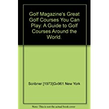 Golf magazine's great golf courses you can play;: A guide to golf courses around the world