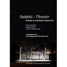 Subjekt: Theater: Beiträge zur analytischen Theatralität- Festschrift für Helga Finter zum 65. Geburtstag