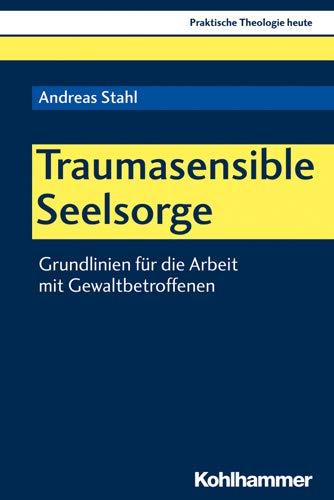 Traumasensible Seelsorge: Grundlinien für die Arbeit mit Gewaltbetroffenen (Praktische Theologie heute, Band 163)