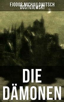 Die Dämonen: Die Besessenen: Dostojewskis letzte anti-nihilistische Arbeit (Ein Klassiker der russischen Literatur)