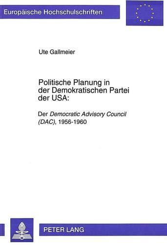 Politische Planung in Der Demokratischen Partei Der USA:: Der Democratic Advisory Council (Dac), 1956-1960 (Europaeische Hochschulschriften / European University Studie)
