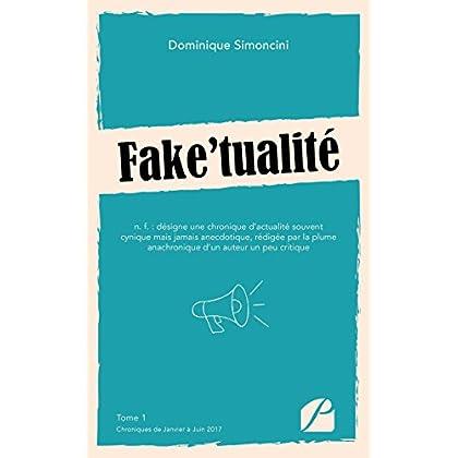 Fake'tualité: Tome 1 : Chroniques de Janvier à Juin 2017 (Essai)