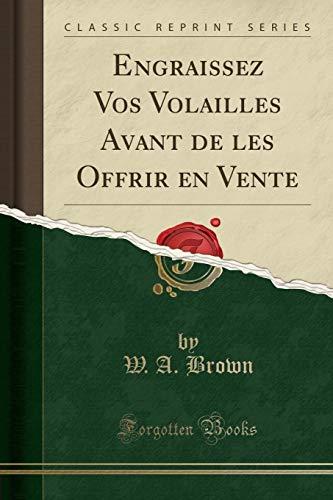 Engraissez Vos Volailles Avant de Les Offrir En Vente (Classic Reprint) par W a Brown
