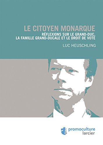 Le citoyen monarque: Réflexions sur le Grand-Duc, la famille grand-ducale et le droit de vote