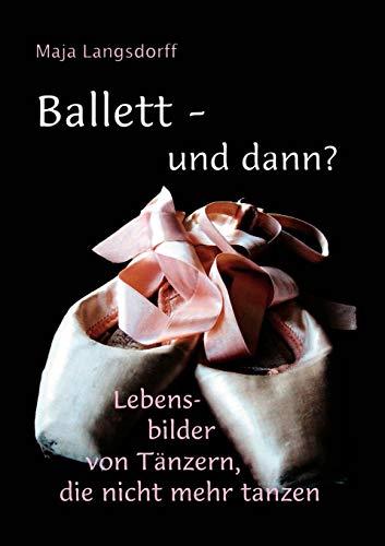 Ballett - und dann?: Lebensbilder von Tänzern, die nicht mehr tanzen