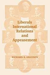 Liberals, International Relations and Appeasement: A Study of the Liberal Party, 1919-1939 (British Foreign & Colonial Policy) by Richard S. Grayson (2001-09-03)