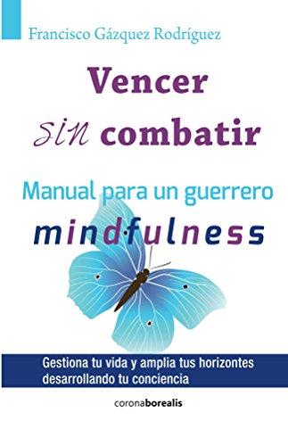 Vencer sin combatir: Manual para un Guerrero Mindfulness por Francisco Gázquez Rodríguez