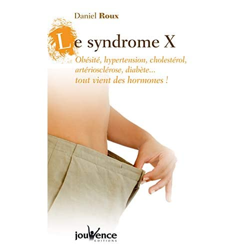 Le syndrome X : Obésité, hypertension, cholestérol, artériosclérose, diabète... tout vient des hormones !
