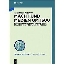 Macht und Medien um 1500: Selbstinszenierungen und Legitimationsstrategien von Habsburgern und Fuggern (Deutsche Literatur. Studien und Quellen, Band 23)