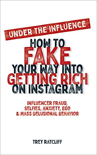 Under the Influence - How to Fake Your Way into Getting Rich on Instagram: Influencer Fraud, Selfies, Anxiety, Ego, and Mass Delusional Behavior (English Edition)