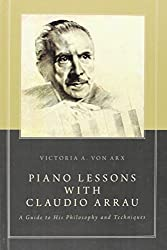 Piano Lessons with Claudio Arrau: A Guide to His Philosophy and Techniques by Victoria A. von Arx (2014-07-10)