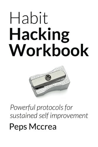 Habit Hacking Workbook: Powerful protocols for sustained self improvement (Empowered Personal Development)