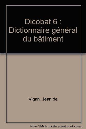 Dicobat 6 : Dictionnaire général du bâtiment par Jean de Vigan