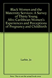 Black Women and the Maternity Services: A Survey of Thirty Young Afro-Caribbean Women's Experiences and Perceptions of Pregnancy and Childbirth