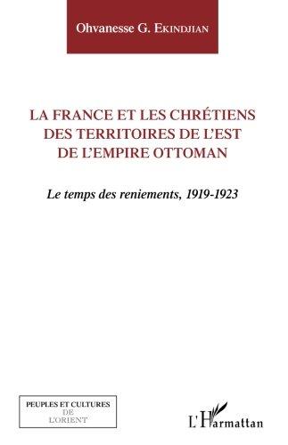 La France et les chrétiens des territoires de l'Est de l'Empire ottoman par Ohvanesse G. Ekindjian