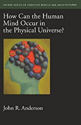 How Can the Human Mind Occur in the Physical Universe? (Oxford Series on Cognitive Models and Architectures)