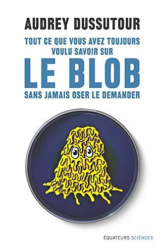 Tout ce que vous avez toujours voulu savoir sur le blob sans jamais oser le demander (Hors collection) par Audrey Dussutour