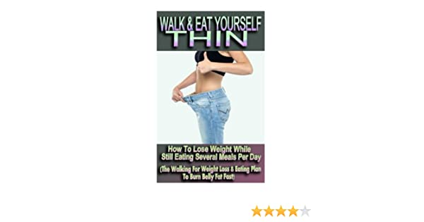 Walk Eat Yourself Thin How To Lose Weight While Still Eating Several Meals Per Day The Walking For Weight Loss Eating Plan To Burn Belly Fat Fast Amazon Co Uk Danielson