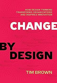 Change by Design: How Design Thinking Transforms Organizations and Inspires Innovation von [Brown, Tim]
