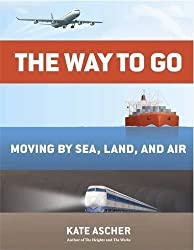 The Way to Go: Moving by Sea, Land, and Air by Kate Ascher (2014-03-20)