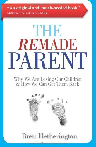 The ReMade Parent: Why We Are Losing Our Children & How We Can Get Them Back by Brett Hetherington (2013-12-09)