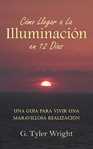Cómo Llegar a la Iluminación en 12 Días: Una Guía para Vivir una Maravillosa Realización por G. Tyler Wright
