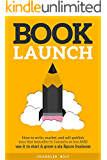 Book Launch: How to Write, Market & Publish Your First Bestseller in Three Months or Less AND Use it to Start and Grow a Six Figure Business (English Edition)