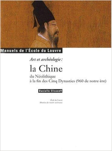 La Chine du Néolithique à la fin des Cinq Dynasties (960 de notre ère) : Art et archéologie de Danielle Elisseeff ( 25 avril 2008 )