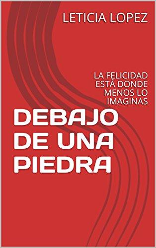 Descargar Libro DEBAJO DE UNA PIEDRA: LA FELICIDAD ESTÁ DONDE MENOS LO IMAGINAS de LETICIA LOPEZ