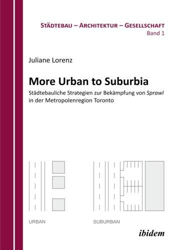 More Urban to Suburbia. Städtebauliche Strategien zur Bekämpfung von Sprawl in der Metropolenregion Toronto (Stadt - Architektur - Gesellschaft)