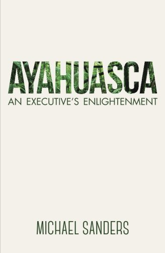 Ayahuasca: An Executive's Enlightenment by Michael Sanders (2015-07-23)