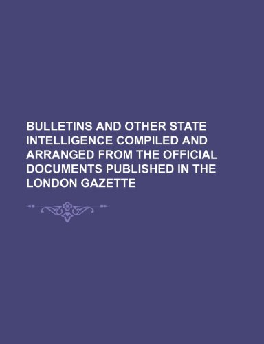 Bulletins and other state intelligence compiled and arranged from the official documents published in the London Gazette (Volume 1)