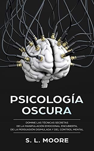 Psicología Oscura: Domine Las Técnicas Secretas de la Manipulación Emocional Encubierta, de  la Persuasión Disimulada y del Control Mental por S.L. Moore