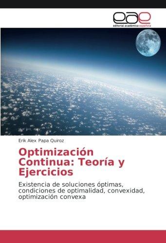 Optimización Continua: Teoría y Ejercicios: Existencia de soluciones óptimas, condiciones de optimalidad, convexidad, optimización convexa