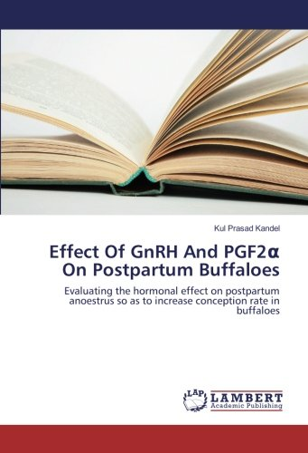 Effect Of GnRH And PGF2a On Postpartum Buffaloes: Evaluating the hormonal effect on postpartum anoestrus so as to increase conception rate in buffaloes por Kul Prasad Kandel
