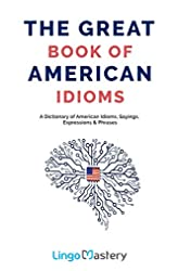 Descargar gratis The Great Book of American Idioms: A Dictionary of American Idioms, Sayings, Expressions & Phrases en .epub, .pdf o .mobi