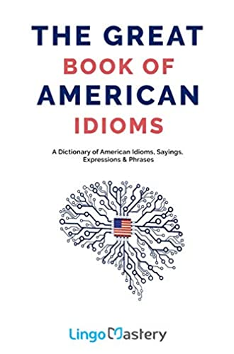 Descargar gratis The Great Book of American Idioms: A Dictionary of American Idioms, Sayings, Expressions & Phrases de Lingo Mastery