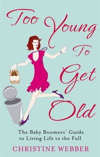 Too Young To Get Old: The baby boomers' guide to living life to the full by Christine Webber (2011-02-03)