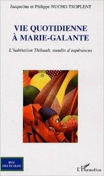 Vie quotidienne  Marie-Galante : L'habitation Thibault, moulin d'esprances de Jacqueline Nucho-Troplent,Philippe Nucho-Troplent ( 2 juillet 2006 )
