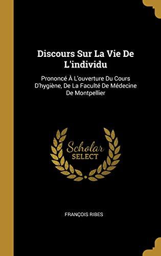 Discours Sur La Vie de l'Individu: Prononcé À l'Ouverture Du Cours d'Hygiène, de la Faculté de Médecine de Montpellier