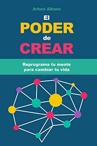 El Poder de Crear: Reprograma tu mente para cambiar tu vida ...