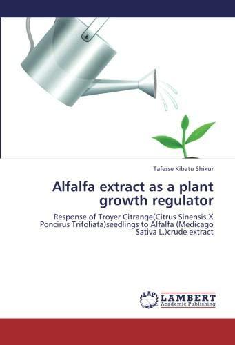 Alfalfa extract as a plant growth regulator: Response of Troyer Citrange(Citrus Sinensis X Poncirus Trifoliata)seedlings to Alfalfa (Medicago Sativa L.)crude extract