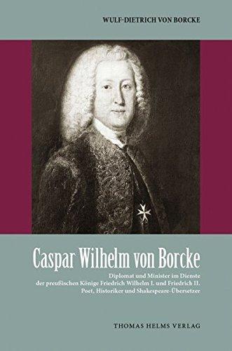 Caspar Wilhelm von Borcke: Diplomat und Minister im Dienste der preußischen Könige Friedrich Wilhelm I. und Friedrich II., Poet, Historiker und Shakespeare-Übersetzer