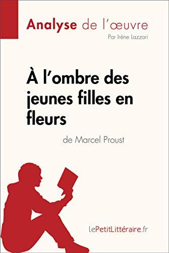 À l'ombre des jeunes filles en fleurs de Marcel Proust (Analyse de l'oeuvre): Comprendre la littérature avec lePetitLittéraire.fr (Fiche de lecture) par Irène Lazzari